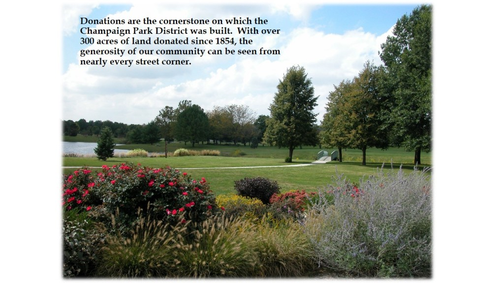 Photo: Park scene with text. Donations are the cornerstone on which the Champaign Park District was built. With over 300 acres of land donated since 1854, the generosity of our community can be seen from nearly every street corner.