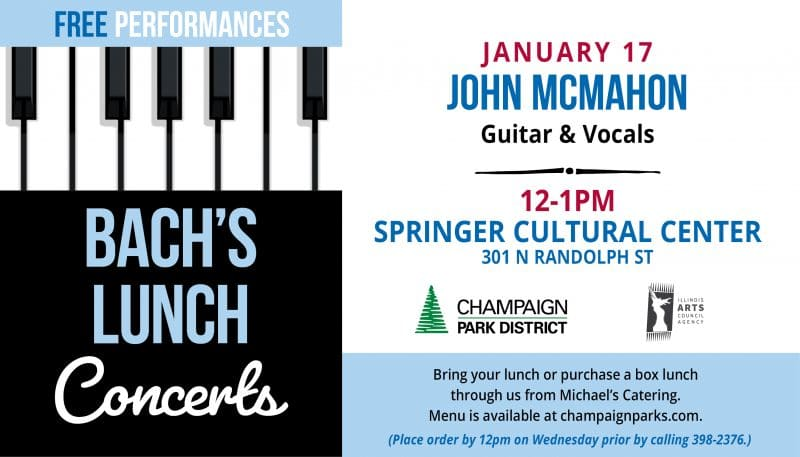 Bach's Lunch Concerts: John McMahon January 17 12-1p Springer Cultural Center. Bring our lunch or purchase a box lunch through us from Michael's Catering. Place order by 12p wednesday prior call 217-398-2376