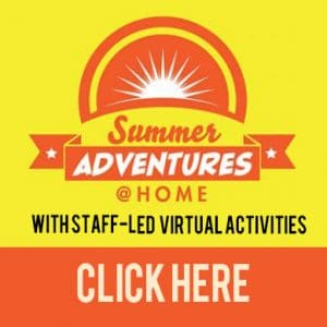Summer Adventures @ Home: With Staff-led virtual activities. Click Here