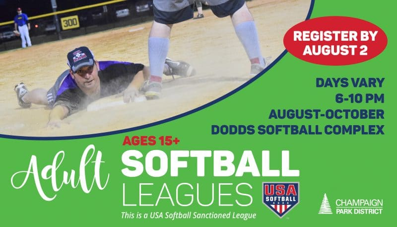 Adult Softball Leagues: Register by August 2 Days Vary 6-10p. August-October Dodds Softball Complex