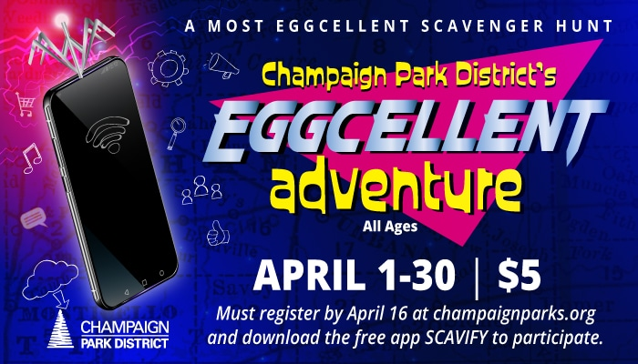 A Most Eggcellent Scavenger Hunt: Champaign Park District Eggcellent Adventure for all ages. From April 1 to 30. Must register by April 16 at champaignparks.org and download the free app SCAVIFY to participate!